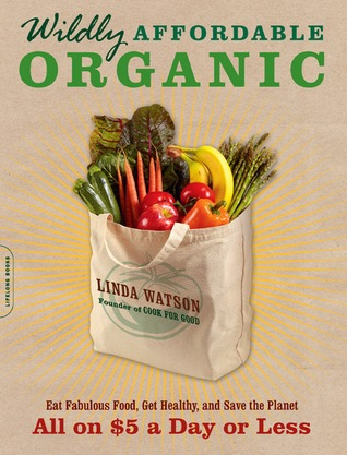 Wildly Affordable Organic: Eat Fabulous Food, Get Healthy, and Save the Planet--All on $5 a Day or Less (2011)