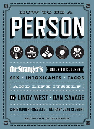 How to Be a Person: The Stranger's Guide to College, Sex, Intoxicants, Tacos, and Life Itself (2012)