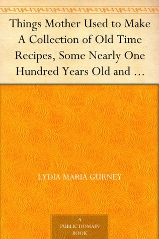 Things Mother Used to Make A Collection of Old Time Recipes, Some Nearly One Hundred Years Old and Never Published Before (2000)