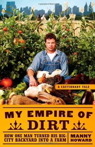 My Empire of Dirt: How One Man Turned His Big-City Backyard into a Farm (2010)
