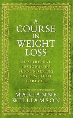 A Course In Weight Loss: 21 Spiritual Lessons for Surrendering Your Weight Forever (2010)