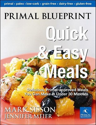 Primal Blueprint Quick and Easy Meals: Delicious, Primal-Approved Meals You Can Make in Under 30 Minutes (2011)