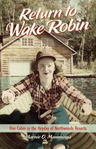 Return to Wake Robin: One Cabin in the Heyday of Northwoods Resorts (2012)