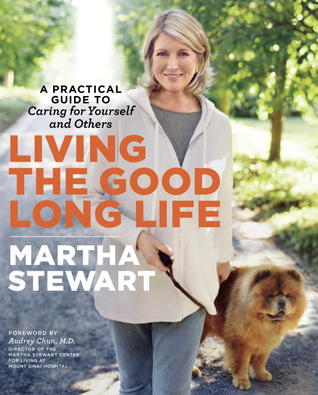 Living the Good Long Life: A Practical Guide to Caring for Yourself and Others (2013)