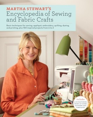 Martha Stewart's Encyclopedia of Sewing and Fabric Crafts: Basic Techniques for Sewing, Applique, Embroidery, Quilting, Dyeing, and Printing, plus 150 Inspired Projects from A to Z (2010)