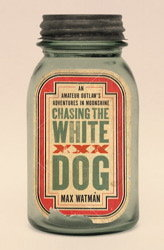 Chasing the White Dog: An Amateur Outlaw's Adventures in Moonshine (2010)