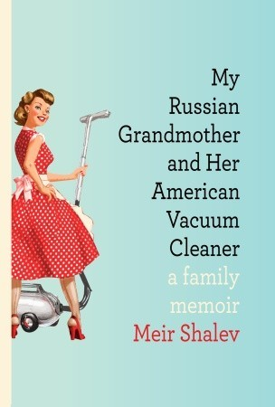 My Russian Grandmother and Her American Vacuum Cleaner: A Family Memoir (2009)