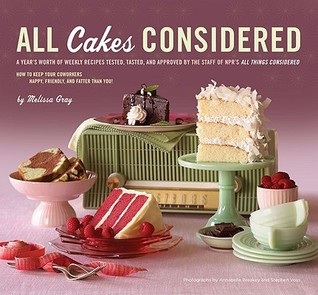 All Cakes Considered: A Year's Worth of Weekly Recipes Tested, Tasted, and Approved by the Staff of NPR's All Things Considered (2009)