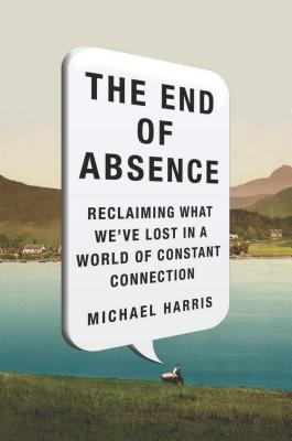 The End of Absence: Reclaiming What We've Lost in a World of Constant Connection (2014)