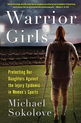 Warrior Girls: Protecting Our Daughters Against the Injury Epidemic in Women's Sports
