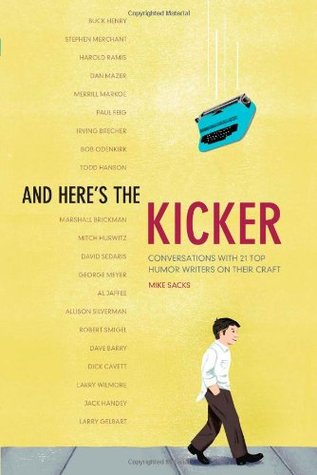 And Here's the Kicker: Conversations with 21 Top Humor Writers on their Craft and the Industry