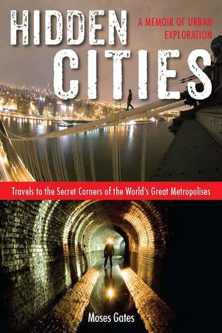 Hidden Cities: My Journey into the Secret World of Urban Exploration (2013)