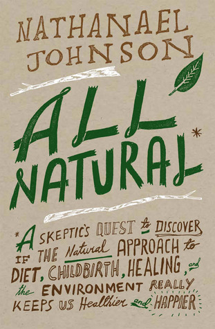 All Natural: A Skeptic's Quest for Health and Happiness in an Age of Ecological Anxiety (2013)