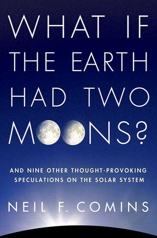 What If the Earth Had Two Moons?: And Nine Other Thought-Provoking Speculations on the Solar System (2010)