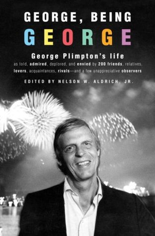 George, Being George: George Plimpton's Life as Told, Admired, Deplored, and Envied by 200 Friends, Relatives, Lovers, Acquaintances, Rivals--and a Few Unappreciative ... (2008)