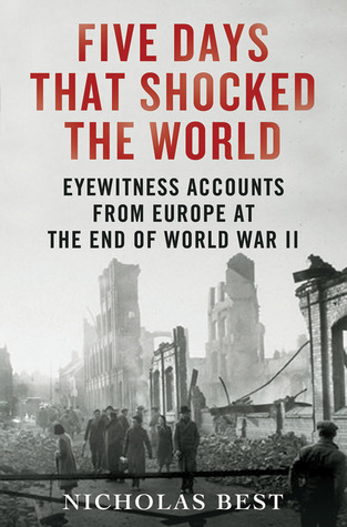 Five Days That Shocked the World: Eyewitness Accounts from Europe at the End of World War II (2012)