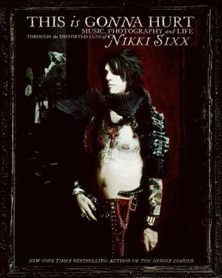 This Is Gonna Hurt: Music, Photography, And Life Through The Distorted Lens Of Nikki Sixx (2011)