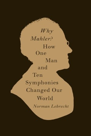 Why Mahler?: How One Man and Ten Symphonies Changed Our World (2010)