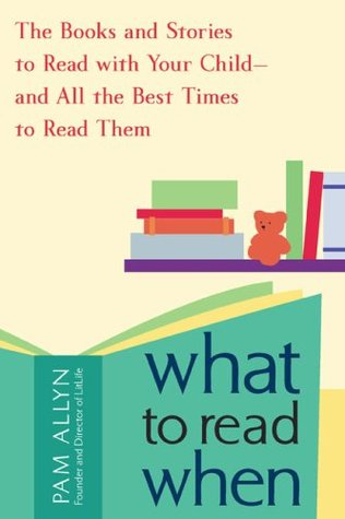 What to Read When: The Books and Stories to Read with Your Child--and All the Best Times to Read Them (2009)