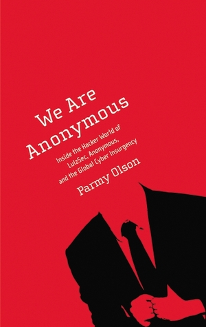 We Are Anonymous: Inside the Hacker World of LulzSec, Anonymous, and the Global Cyber Insurgency (2012)