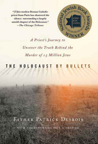 The Holocaust by Bullets: A Priest's Journey to Uncover the Truth Behind the Murder of 1.5 Million Jews (2008)