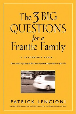 The 3 Big Questions for a Frantic Family: A Leadership Fable about Restoring Sanity to the Most Important Organization in Your Life (2008)