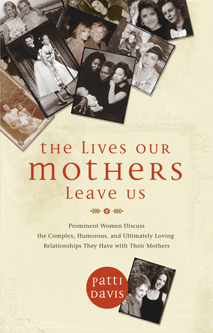 The Lives Our Mothers Leave Us: Prominent Women Discuss the Complex, Humorous, and Ultimately Loving Relationships They Have with Their Mothers (2009)