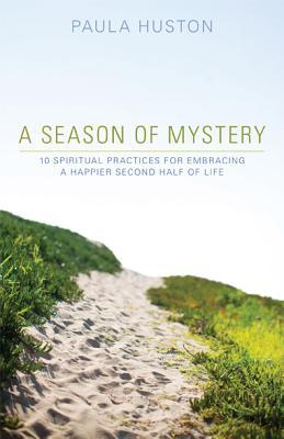 A Season of Mystery: 10 Spiritual Practices for Embracing a Happier Second Half of Life (2012)