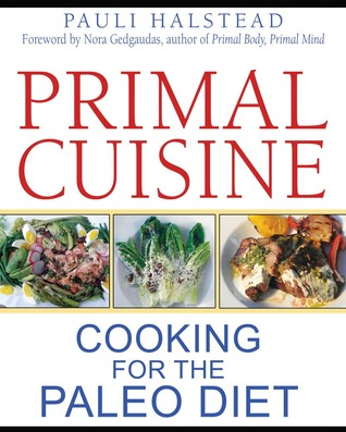 Primal Cuisine: Cooking for the Paleo Diet (2012)