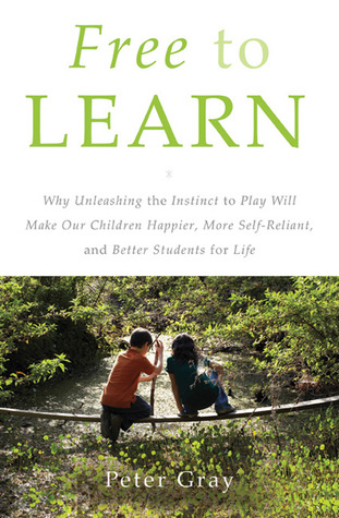 Free to Learn: Why Unleashing the Instinct to Play Will Make Our Children Happier, More Self-Reliant, and Better Students for Life (2013)