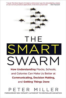 The Smart Swarm: How Understanding Flocks, Schools, and Colonies Can Make Us Better at Communicating, Decision Making, and Getting Things Done (2010)