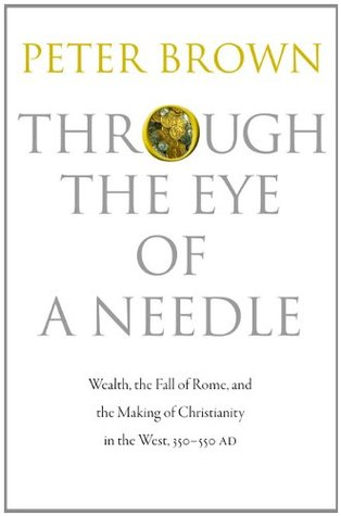 Through the Eye of a Needle: Wealth, the Fall of Rome & the Making of Christianity in the West, 350-550 AD (2012)