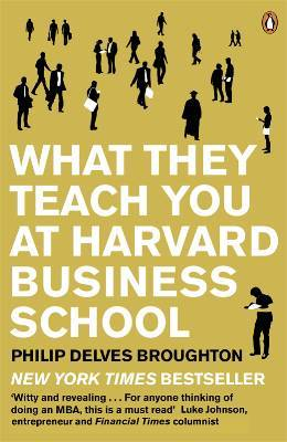 What They Teach You At Harvard Business School: My Two Years Inside The Cauldron Of Capitalism (2005)