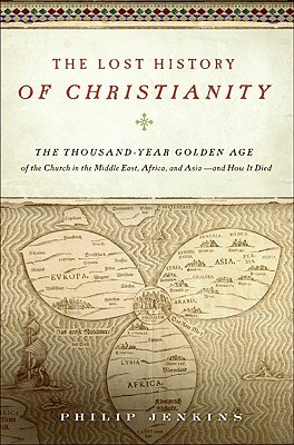 The Lost History of Christianity: The Thousand-Year Golden Age of the Church in the Middle East, Africa, and Asia--and How It Died (2008)