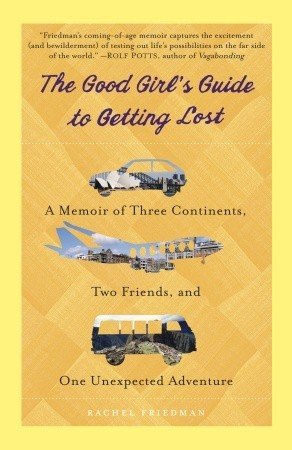 The Good Girl's Guide to Getting Lost: A Memoir of Three Continents, Two Friends, and One Unexpected Adventure (2011)