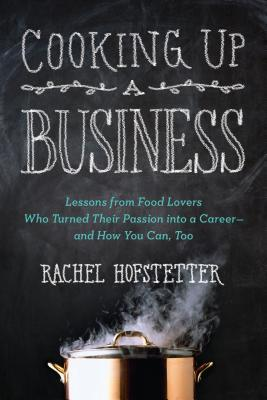 Cooking Up a Business: Lessons from Food Lovers Who Turned Their Passion into a Career -- and How You Can, Too (2013)