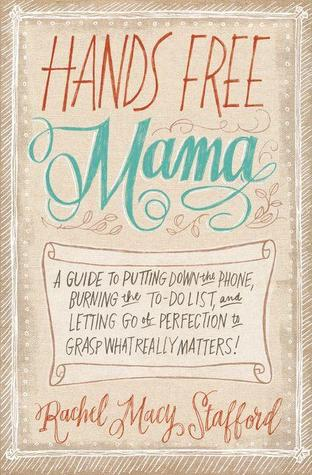Hands Free Mama: A Guide to Putting Down the Phone, Burning the To-Do List, and Letting Go of Perfection to Grasp What Really Matters! (2014)