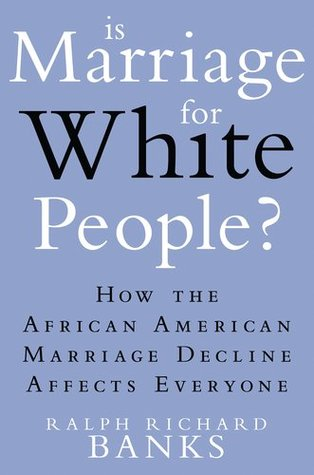 Is Marriage for White People?: How the African American Marriage Decline Affects Everyone