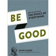 Be Good: How to Navigate the Ethics of Everything (2012)