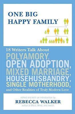 One Big Happy Family: 18 Writers Talk About Polyamory, Open Adoption, Mixed Marriage, Househusbandry, Single Motherhood, and Other Realities of Truly Modern Love (2009)
