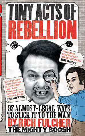 Tiny Acts of Rebellion: 97 Almost-Legal Ways to Stick It to the Man (2009)