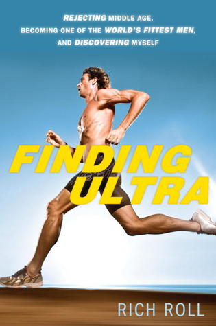 Finding Ultra: Rejecting Middle Age, Becoming One of the World's Fittest Men, and Discovering Myself (2012)