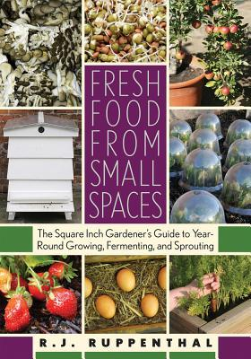 Fresh Food from Small Spaces: The Square-Inch Gardener's Guide to Year-Round Growing, Fermenting, and Sprouting (2008)