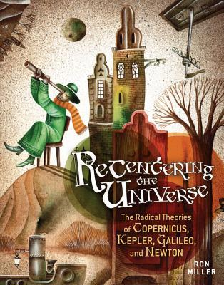 Recentering the Universe: The Radical Theories of Copernicus, Kepler, Galileo, and Newton (2013)