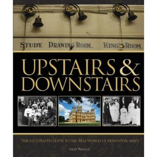 Upstairs & Downstairs: The Illustrated Guide to the Real Life of Masters and Their Servants from the Victorian Era to the Second World War (2012)