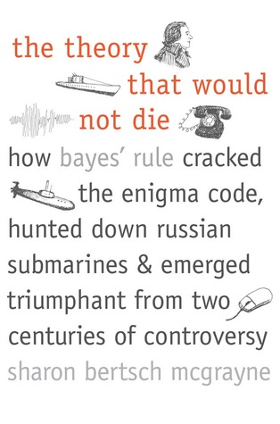 The Theory That Would Not Die: How Bayes' Rule Cracked the Enigma Code, Hunted Down Russian Submarines, and Emerged Triumphant from Two Centuries of Controversy (2011)