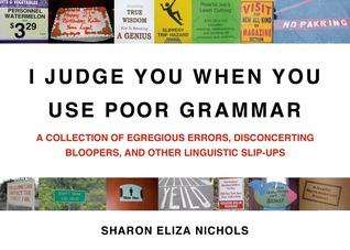 I Judge You When You Use Poor Grammar: A Collection of Egregious Errors, Disconcerting Bloopers, and Other Linguistic Slip-Ups (2009)