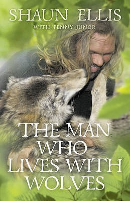 The Man Who Lives with Wolves. Shaun Ellis with Penny Junor (2009)