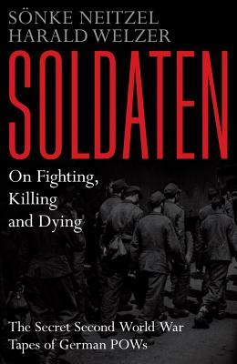 Soldaten - On Fighting, Killing and Dying: The Secret Second World War Transcripts of German POWs (2012)