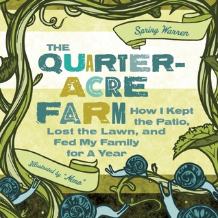 The Quarter-Acre Farm: How I kept the patio, lost the lawn, and fed my family for a year (2011)